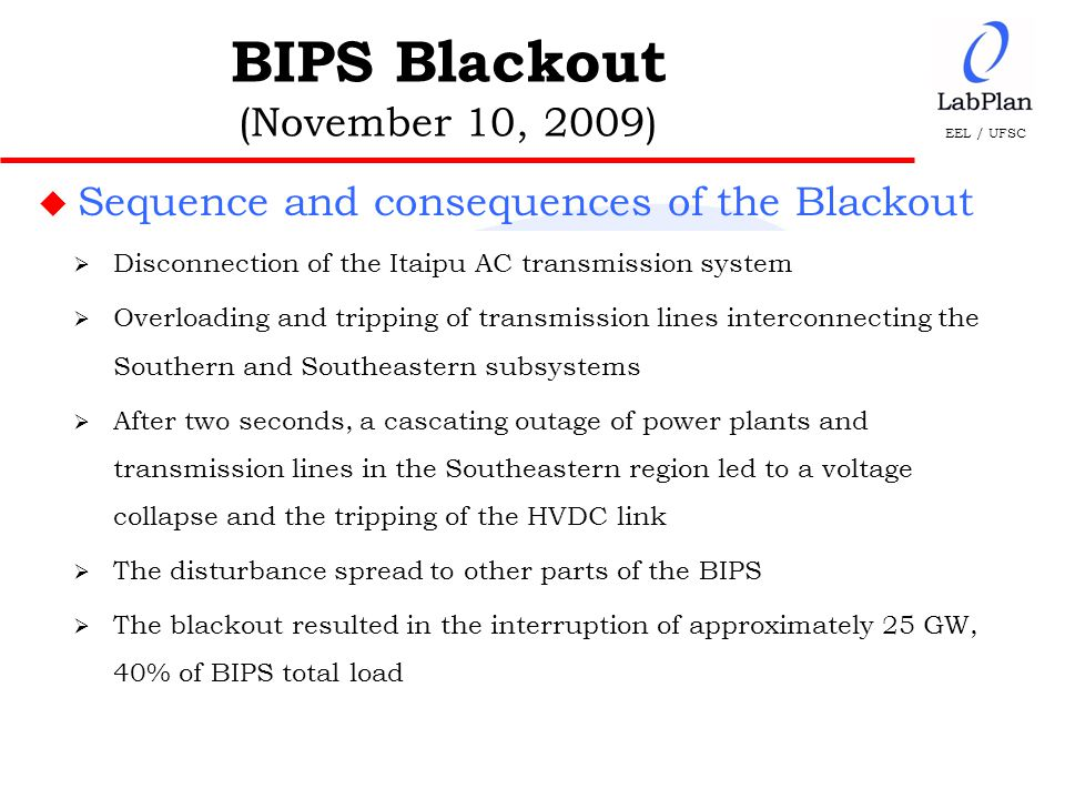 EEL / UFSC u Sequence and consequences of the Blackout BIPS Blackout (November 10, 2009)  Disconnection of the Itaipu AC transmission system  Overloading and tripping of transmission lines interconnecting the Southern and Southeastern subsystems  After two seconds, a cascating outage of power plants and transmission lines in the Southeastern region led to a voltage collapse and the tripping of the HVDC link  The disturbance spread to other parts of the BIPS  The blackout resulted in the interruption of approximately 25 GW, 40% of BIPS total load