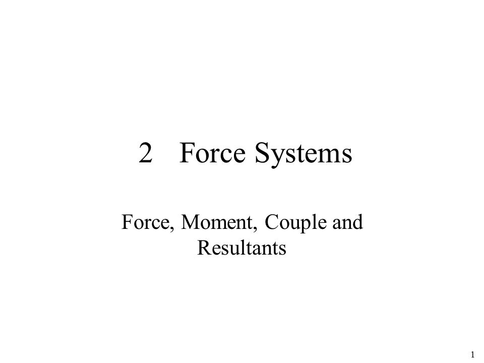 1 2Force Systems Force, Moment, Couple and Resultants