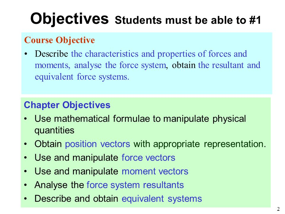 2 Objectives Students must be able to #1 Course Objective Describe the characteristics and properties of forces and moments, analyse the force system,