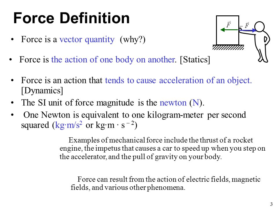 3 Force Definition Force is an action that tends to cause acceleration of an object. [Dynamics] The SI unit of force magnitude is the newton (N). One