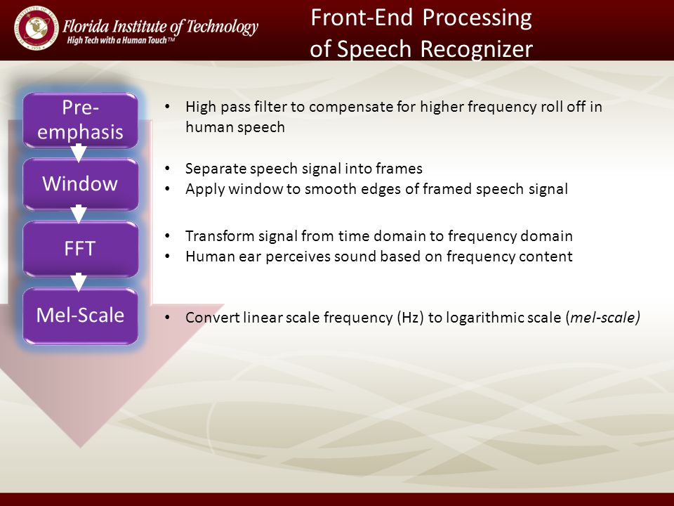 Front-End Processing of Speech Recognizer Pre- emphasis Window FFT Mel-Scale High pass filter to compensate for higher frequency roll off in human speech Separate speech signal into frames Apply window to smooth edges of framed speech signal Transform signal from time domain to frequency domain Human ear perceives sound based on frequency content Convert linear scale frequency (Hz) to logarithmic scale (mel-scale)