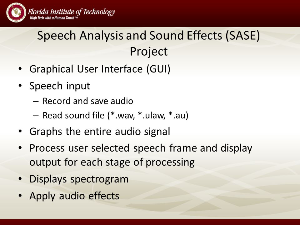 Speech Analysis and Sound Effects (SASE) Project Graphical User Interface (GUI) Speech input – Record and save audio – Read sound file (*.wav, *.ulaw, *.au) Graphs the entire audio signal Process user selected speech frame and display output for each stage of processing Displays spectrogram Apply audio effects