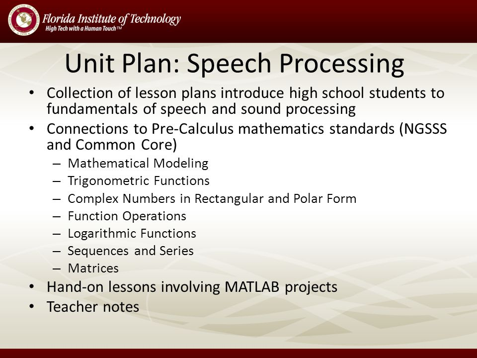 Unit Plan: Speech Processing Collection of lesson plans introduce high school students to fundamentals of speech and sound processing Connections to Pre-Calculus mathematics standards (NGSSS and Common Core) – Mathematical Modeling – Trigonometric Functions – Complex Numbers in Rectangular and Polar Form – Function Operations – Logarithmic Functions – Sequences and Series – Matrices Hand-on lessons involving MATLAB projects Teacher notes