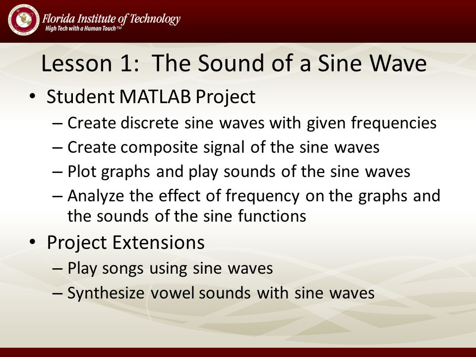 Lesson 1: The Sound of a Sine Wave Student MATLAB Project – Create discrete sine waves with given frequencies – Create composite signal of the sine waves – Plot graphs and play sounds of the sine waves – Analyze the effect of frequency on the graphs and the sounds of the sine functions Project Extensions – Play songs using sine waves – Synthesize vowel sounds with sine waves