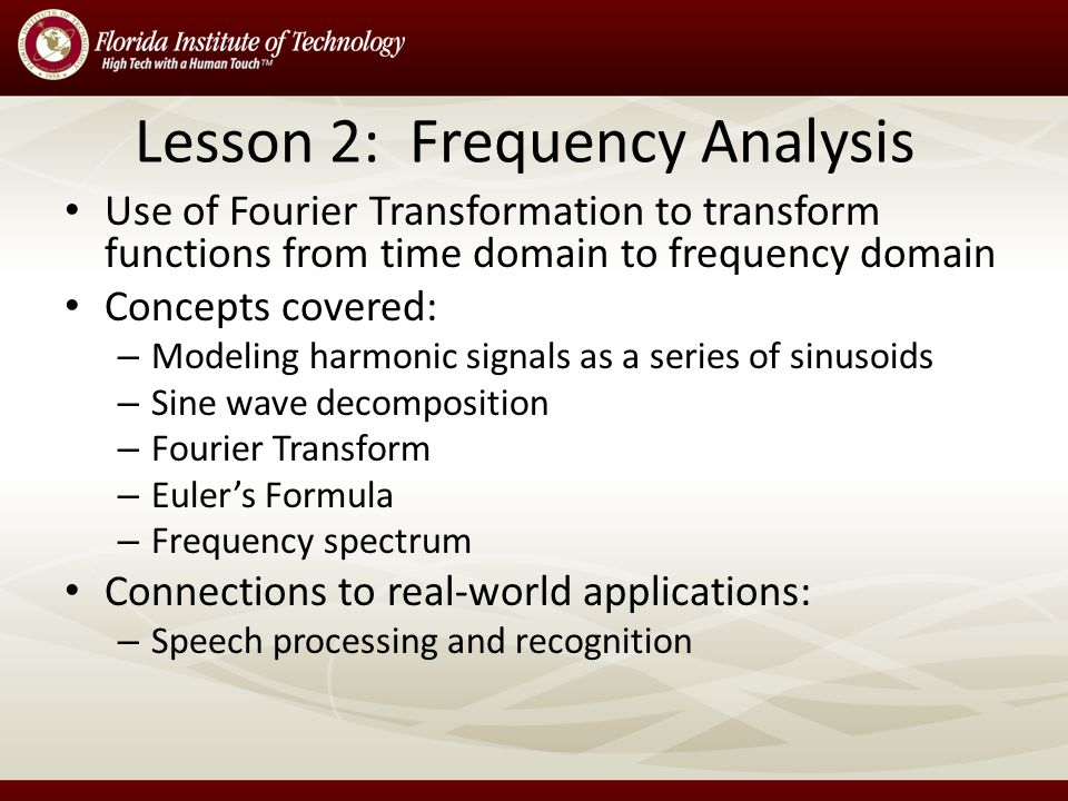 Lesson 2: Frequency Analysis Use of Fourier Transformation to transform functions from time domain to frequency domain Concepts covered: – Modeling harmonic signals as a series of sinusoids – Sine wave decomposition – Fourier Transform – Euler's Formula – Frequency spectrum Connections to real-world applications: – Speech processing and recognition