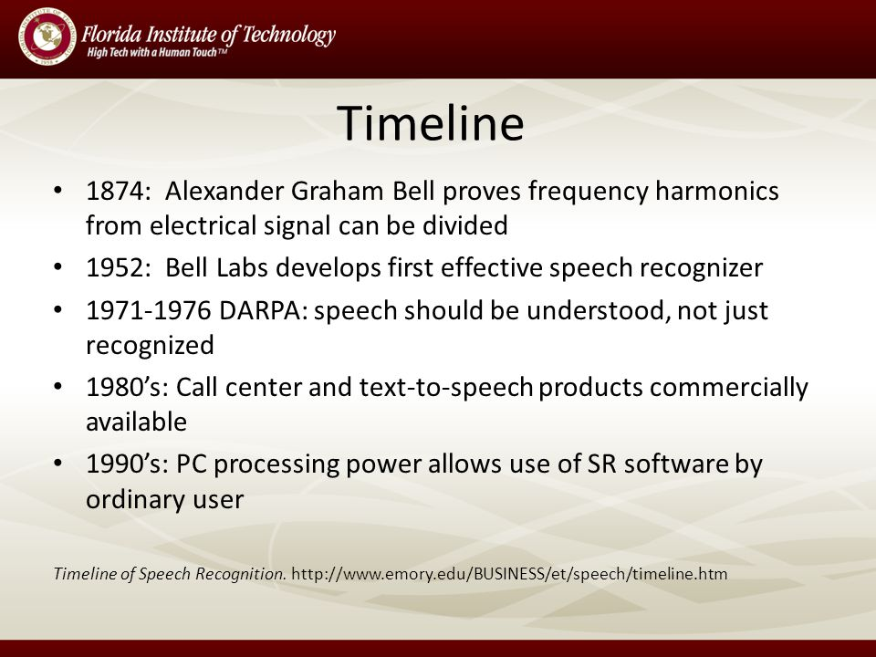 Timeline 1874: Alexander Graham Bell proves frequency harmonics from electrical signal can be divided 1952: Bell Labs develops first effective speech recognizer 1971-1976 DARPA: speech should be understood, not just recognized 1980's: Call center and text-to-speech products commercially available 1990's: PC processing power allows use of SR software by ordinary user Timeline of Speech Recognition.