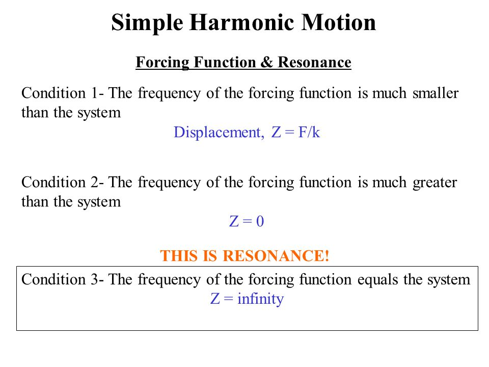 Forcing Function & Resonance Condition 1- The frequency of the forcing function is much smaller than the system Displacement, Z = F/k Condition 2- The