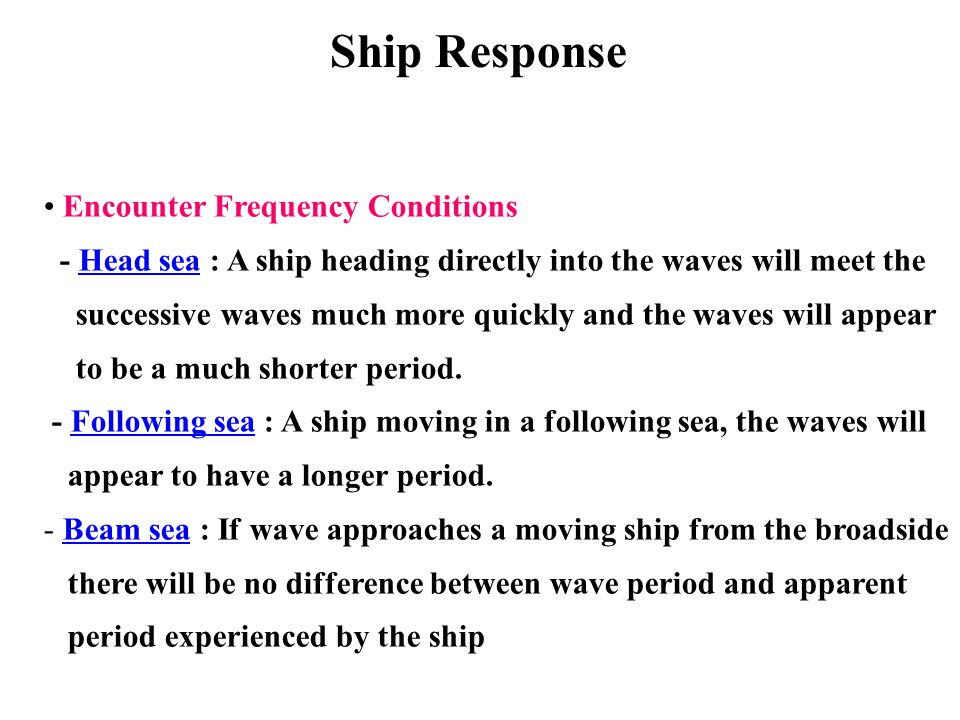 Encounter Frequency Conditions - Head sea : A ship heading directly into the waves will meet the successive waves much more quickly and the waves will