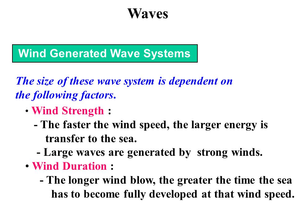 Wind Generated Wave Systems The size of these wave system is dependent on the following factors. Wind Strength : - The faster the wind speed, the larg