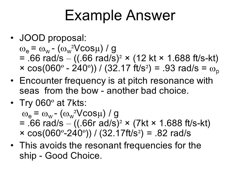 Example Answer JOOD proposal:  e =  w - (  w ² Vcos µ ) / g =.66 rad/s – ((.66 rad/s) ² × (12 kt × 1.688 ft/s-kt) × cos(060 º - 240 º )) / (32.17 f