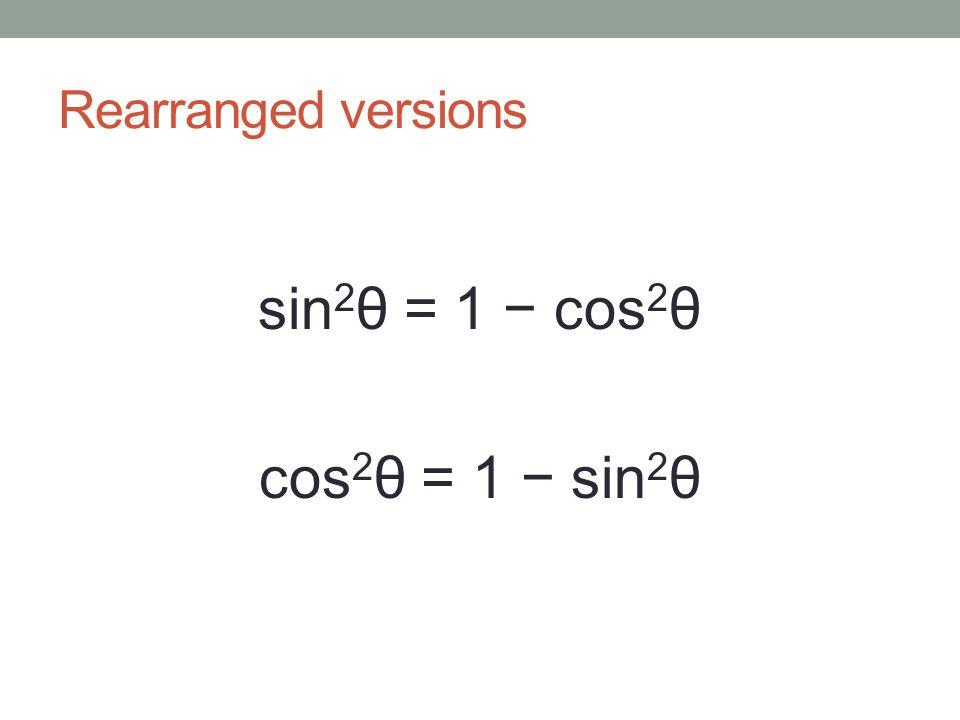 Rearranged versions sin 2 θ = 1 − cos 2 θ cos 2 θ = 1 − sin 2 θ