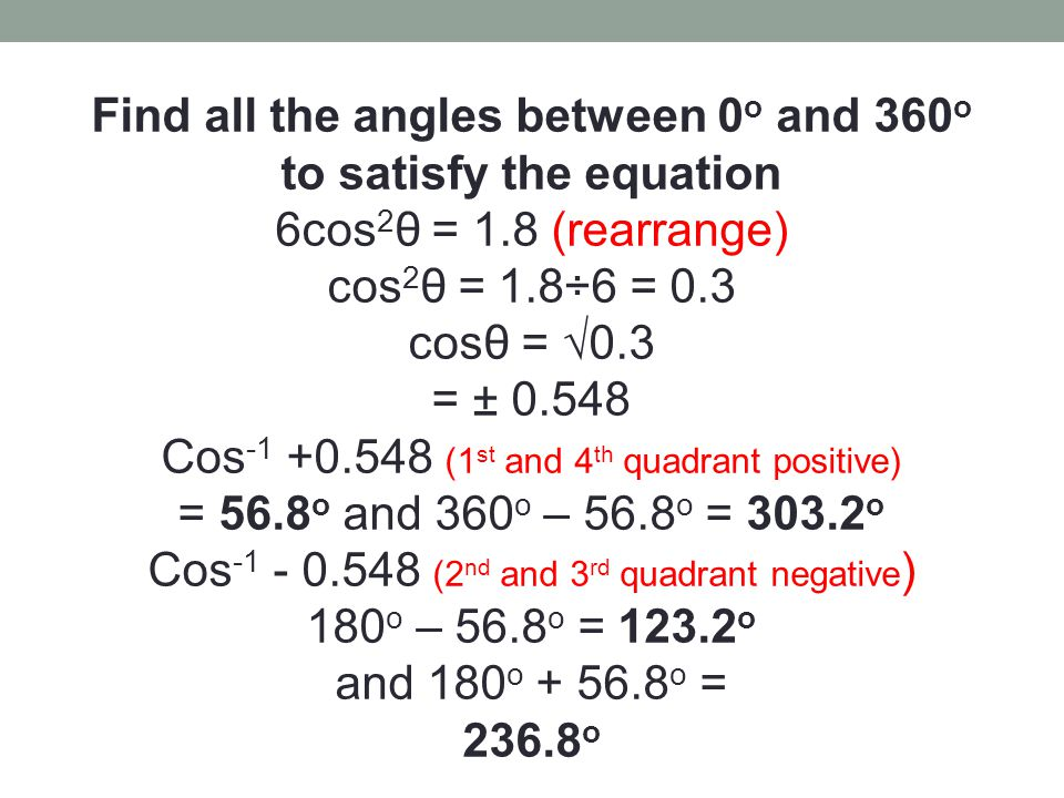 Find all the angles between 0 o and 360 o to satisfy the equation 6cos 2 θ = 1.8 (rearrange) cos 2 θ = 1.8÷6 = 0.3 cosθ = √0.3 = ± 0.548 Cos -1 +0.548 (1 st and 4 th quadrant positive) = 56.8 o and 360 o – 56.8 o = 303.2 o Cos -1 - 0.548 (2 nd and 3 rd quadrant negative ) 180 o – 56.8 o = 123.2 o and 180 o + 56.8 o = 236.8 o