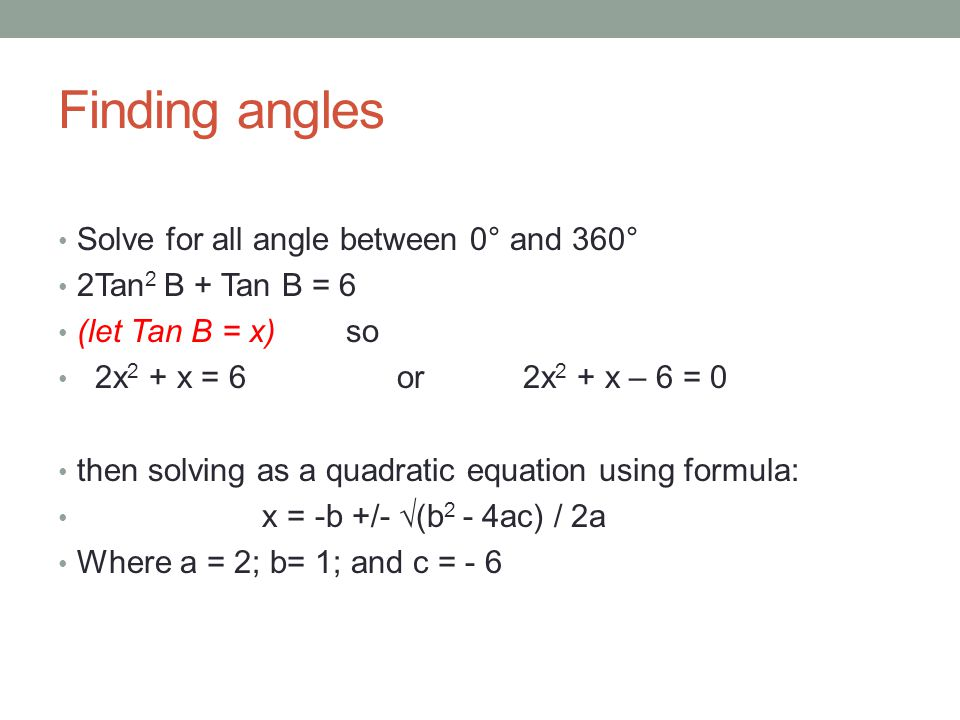 Finding angles Solve for all angle between 0° and 360° 2Tan 2 B + Tan B = 6 (let Tan B = x)so 2x 2 + x = 6 or 2x 2 + x – 6 = 0 then solving as a quadratic equation using formula: x = -b +/- √(b 2 - 4ac) / 2a Where a = 2; b= 1; and c = - 6