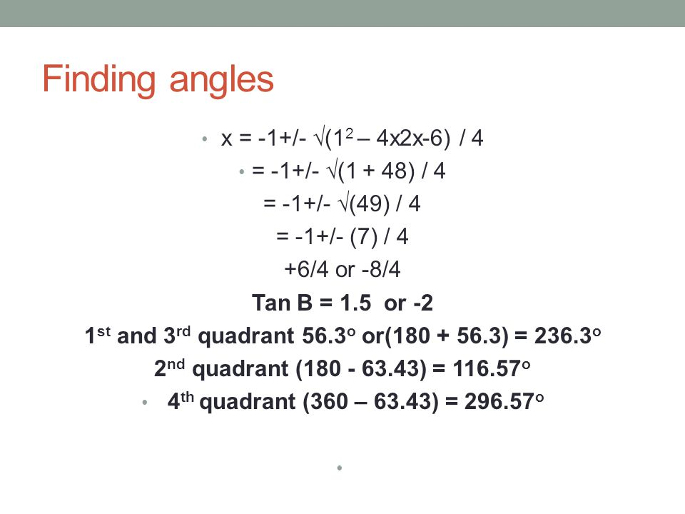 Finding angles x = -1+/- √(1 2 – 4x2x-6) / 4 = -1+/- √(1 + 48) / 4 = -1+/- √(49) / 4 = -1+/- (7) / 4 +6/4 or -8/4 Tan B = 1.5 or -2 1 st and 3 rd quad