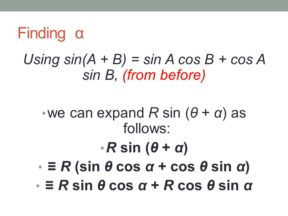 Finding α Using sin(A + B) = sin A cos B + cos A sin B, (from before) we can expand R sin (θ + α) as follows: R sin (θ + α) ≡ R (sin θ cos α + cos θ sin α) ≡ R sin θ cos α + R cos θ sin α