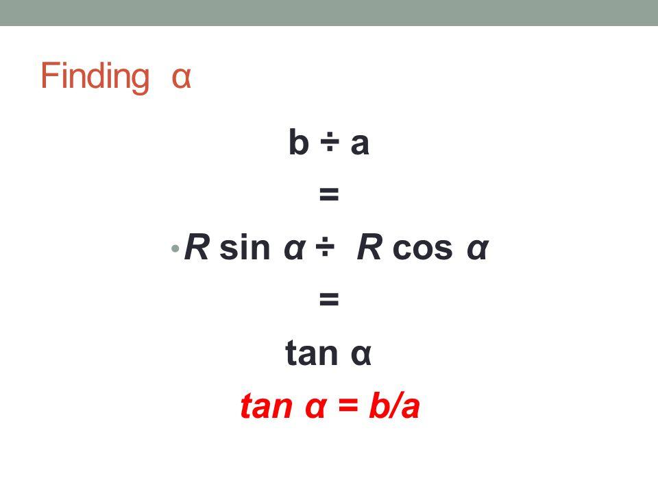 Finding α b ÷ a = R sin α ÷ R cos α = tan α tan α = b/a