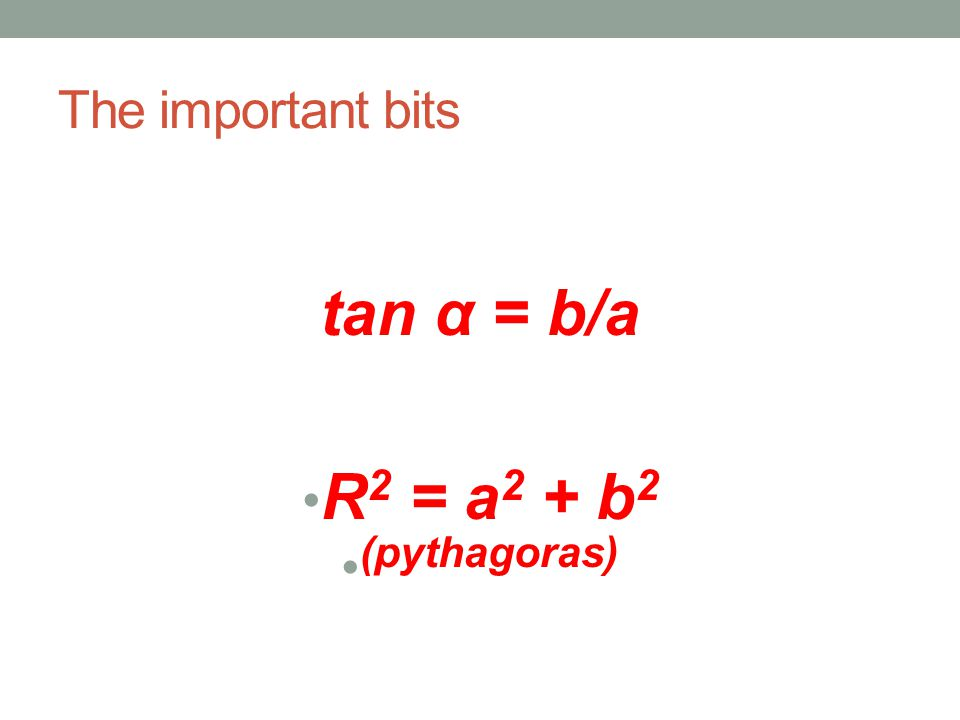 The important bits tan α = b/a R 2 = a 2 + b 2 (pythagoras)