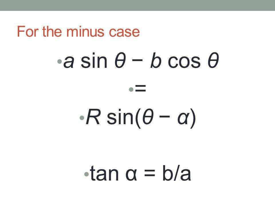 For the minus case a sin θ − b cos θ = R sin(θ − α) tan α = b/a