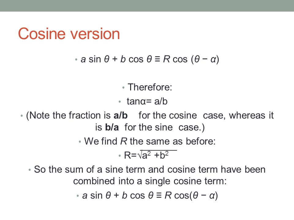 Cosine version a sin θ + b cos θ ≡ R cos (θ − α) Therefore: tanα= a/b (Note the fraction is a/b for the cosine case, whereas it is b/a for the sine ca
