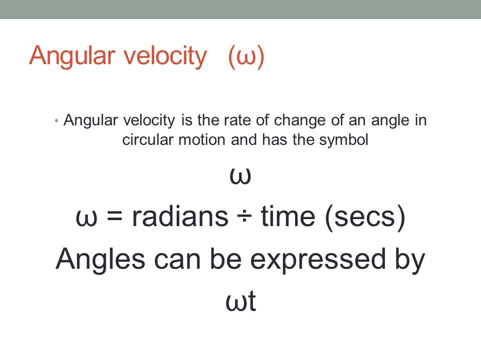 Angular velocity (ω) Angular velocity is the rate of change of an angle in circular motion and has the symbol ω ω = radians ÷ time (secs) Angles can be expressed by ωt
