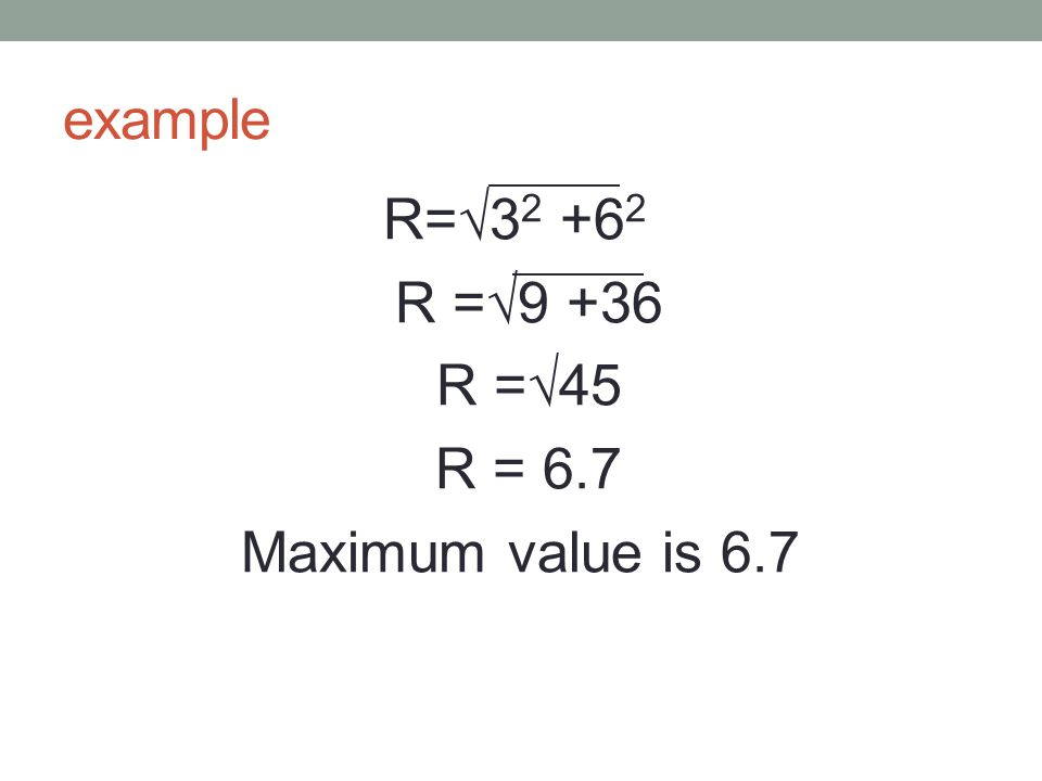 example R=√3 2 +6 2 R =√9 +36 R =√45 R = 6.7 Maximum value is 6.7