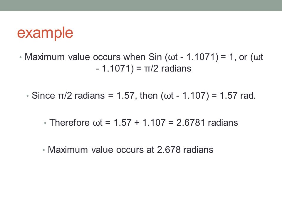 example Maximum value occurs when Sin (ωt - 1.1071) = 1, or (ωt - 1.1071) = π/2 radians Since π/2 radians = 1.57, then (ωt - 1.107) = 1.57 rad. Theref