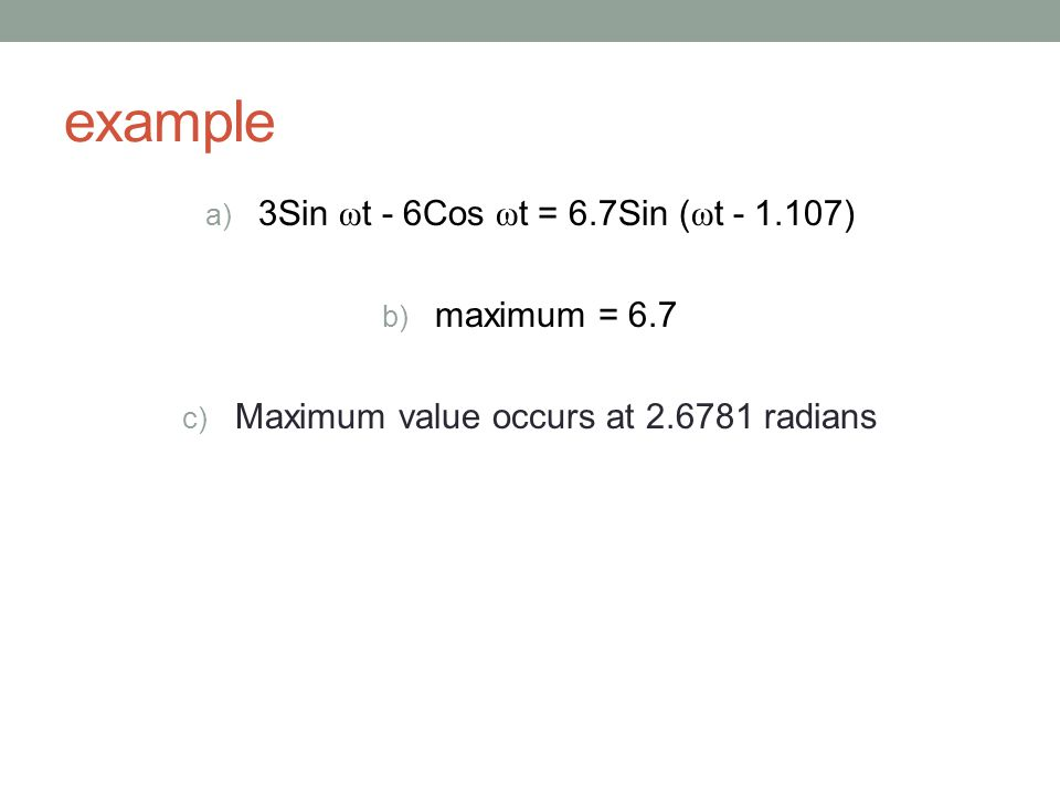 example a) 3Sin ω t - 6Cos ω t = 6.7Sin ( ω t - 1.107) b) maximum = 6.7 c) Maximum value occurs at 2.6781 radians