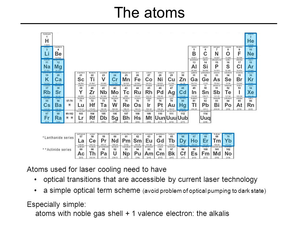 The atoms Atoms used for laser cooling need to have Especially simple: atoms with noble gas shell + 1 valence electron: the alkalis a simple optical term scheme (avoid problem of optical pumping to dark state) optical transitions that are accessible by current laser technology