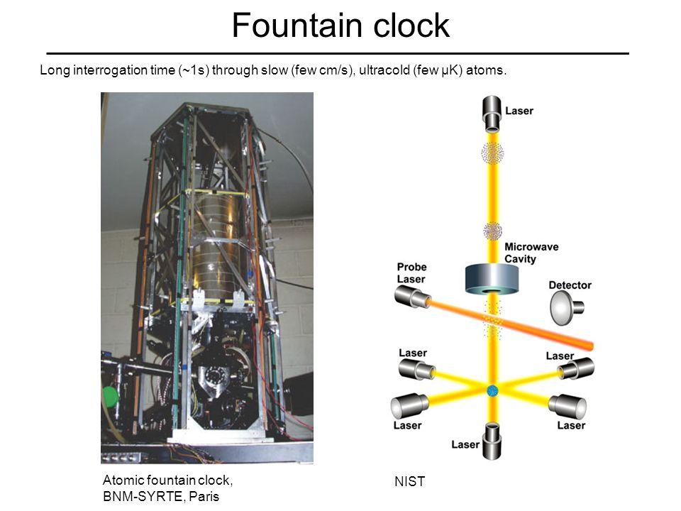 Fountain clock Atomic fountain clock, BNM-SYRTE, Paris NIST Long interrogation time (~1s) through slow (few cm/s), ultracold (few µK) atoms.