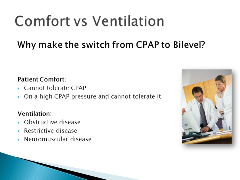 Why make the switch from CPAP to Bilevel? Patient Comfort:  Cannot tolerate CPAP  On a high CPAP pressure and cannot tolerate it Ventilation:  Obst