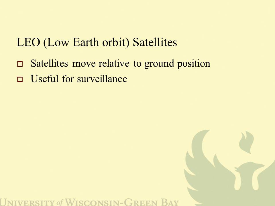 LEO (Low Earth orbit) Satellites  Satellites move relative to ground position  Useful for surveillance