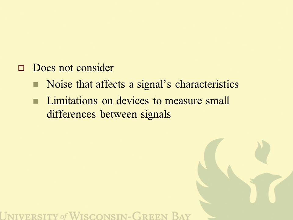 Does not consider Noise that affects a signal's characteristics Limitations on devices to measure small differences between signals