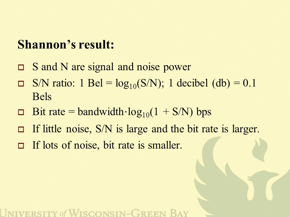 Shannon's result:  S and N are signal and noise power  S/N ratio: 1 Bel = log 10 (S/N); 1 decibel (db) = 0.1 Bels  Bit rate = bandwidth ‧ log 10 (1 + S/N) bps  If little noise, S/N is large and the bit rate is larger.