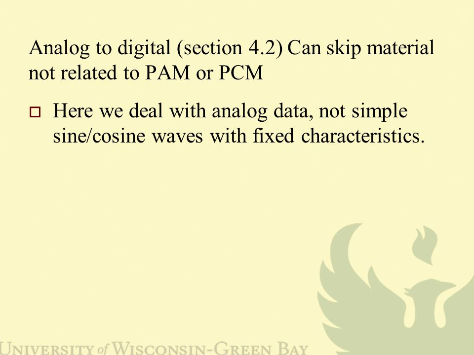 Analog to digital (section 4.2) Can skip material not related to PAM or PCM  Here we deal with analog data, not simple sine/cosine waves with fixed characteristics.