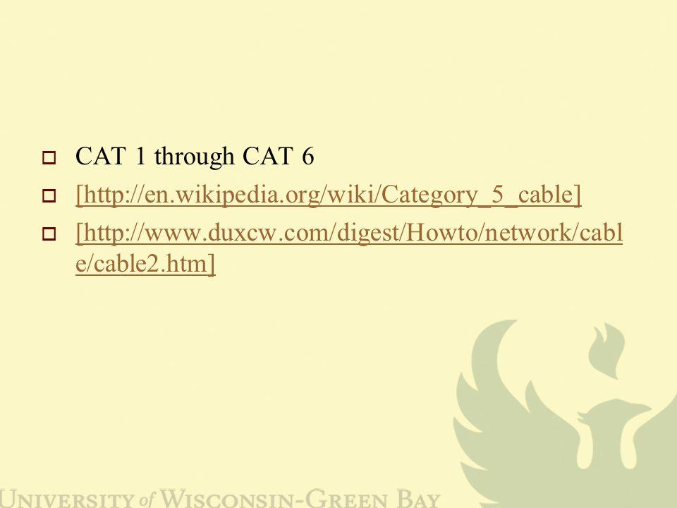 CAT 1 through CAT 6  [http://en.wikipedia.org/wiki/Category_5_cable] [http://en.wikipedia.org/wiki/Category_5_cable]  [http://www.duxcw.com/digest/Howto/network/cabl e/cable2.htm] [http://www.duxcw.com/digest/Howto/network/cabl e/cable2.htm]
