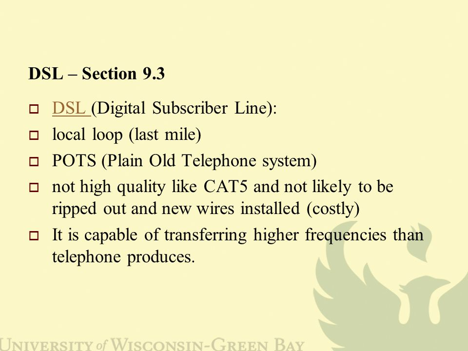 DSL – Section 9.3  DSL (Digital Subscriber Line): DSL  local loop (last mile)  POTS (Plain Old Telephone system)  not high quality like CAT5 and not likely to be ripped out and new wires installed (costly)  It is capable of transferring higher frequencies than telephone produces.
