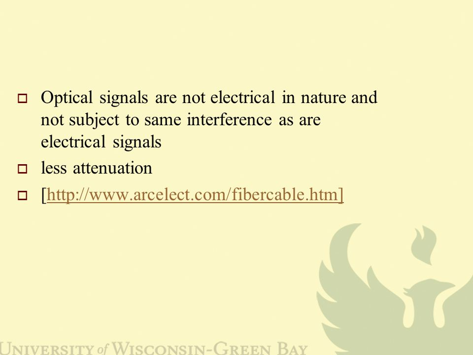  Optical signals are not electrical in nature and not subject to same interference as are electrical signals  less attenuation  [http://www.arcelect.com/fibercable.htm]http://www.arcelect.com/fibercable.htm]
