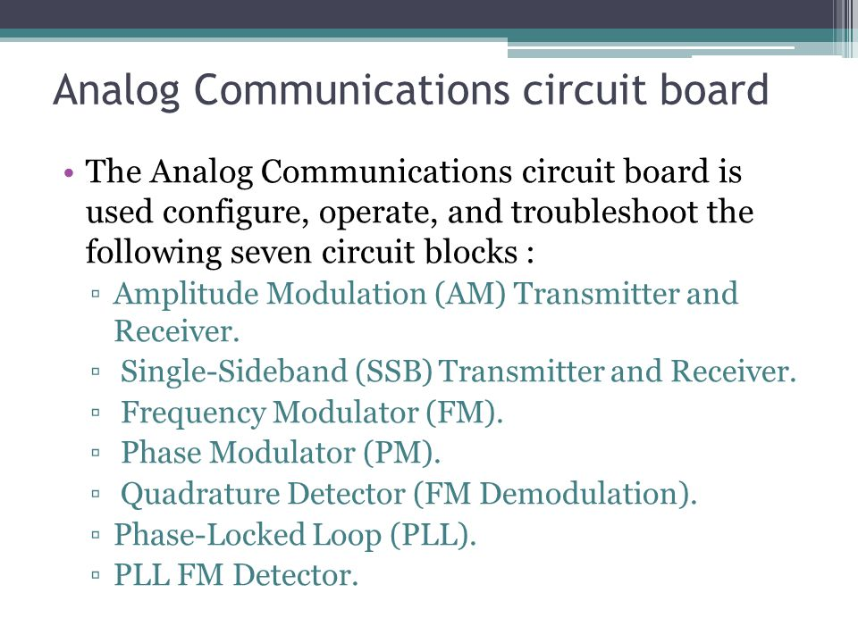 Analog Communications circuit board The Analog Communications circuit board is used configure, operate, and troubleshoot the following seven circuit blocks : ▫Amplitude Modulation (AM) Transmitter and Receiver.