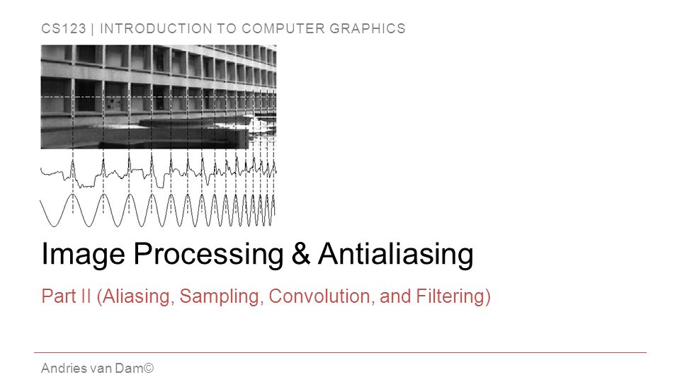 CS123 | INTRODUCTION TO COMPUTER GRAPHICS Andries van Dam© Image Processing & Antialiasing Part II (Aliasing, Sampling, Convolution, and Filtering)
