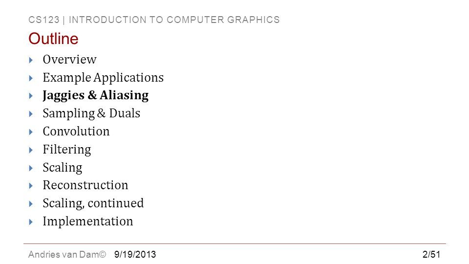CS123 | INTRODUCTION TO COMPUTER GRAPHICS Andries van Dam©  Overview  Example Applications  Jaggies & Aliasing  Sampling & Duals  Convolution  F