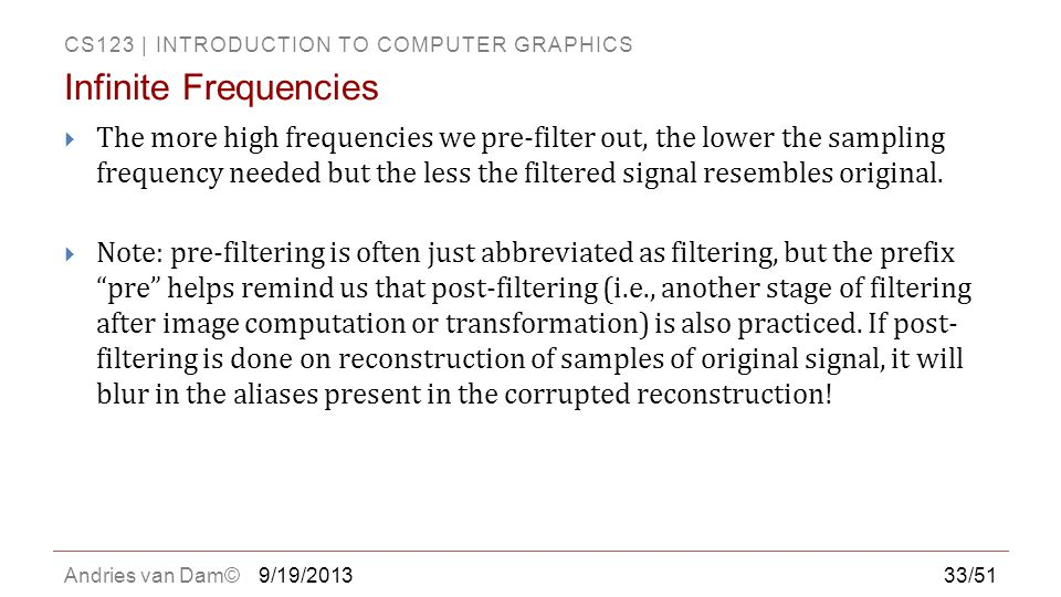 CS123 | INTRODUCTION TO COMPUTER GRAPHICS Andries van Dam©  The more high frequencies we pre-filter out, the lower the sampling frequency needed but