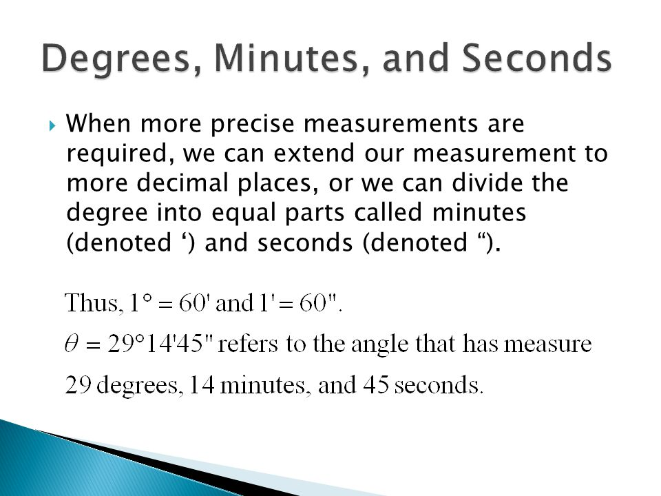  When more precise measurements are required, we can extend our measurement to more decimal places, or we can divide the degree into equal parts called minutes (denoted ') and seconds (denoted ).