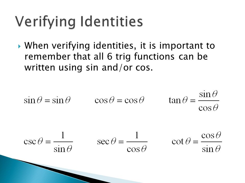  When verifying identities, it is important to remember that all 6 trig functions can be written using sin and/or cos.