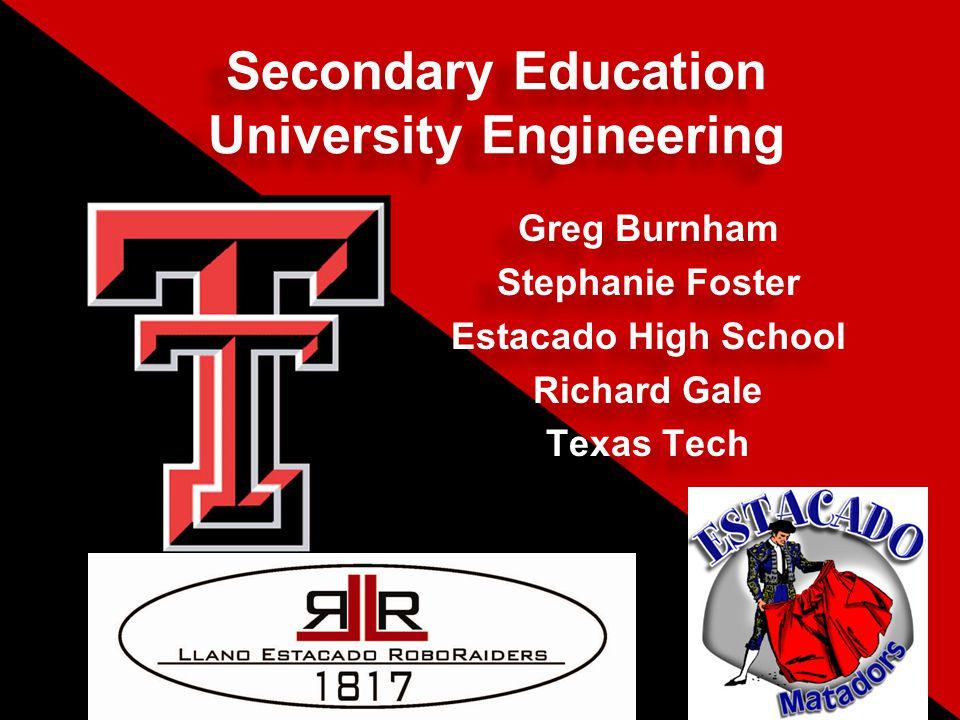 Secondary Education University Engineering Greg Burnham Stephanie Foster Estacado High School Richard Gale Texas Tech Greg Burnham Stephanie Foster Estacado High School Richard Gale Texas Tech