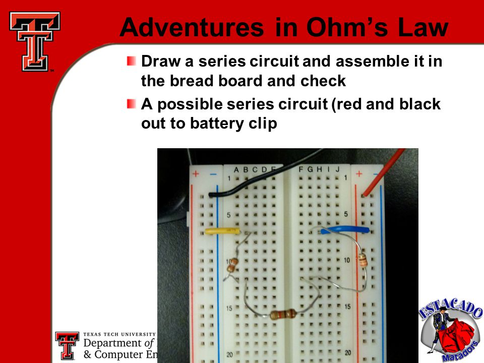 10 Adventures in Ohm's Law Draw a series circuit and assemble it in the bread board and check A possible series circuit (red and black out to battery clip
