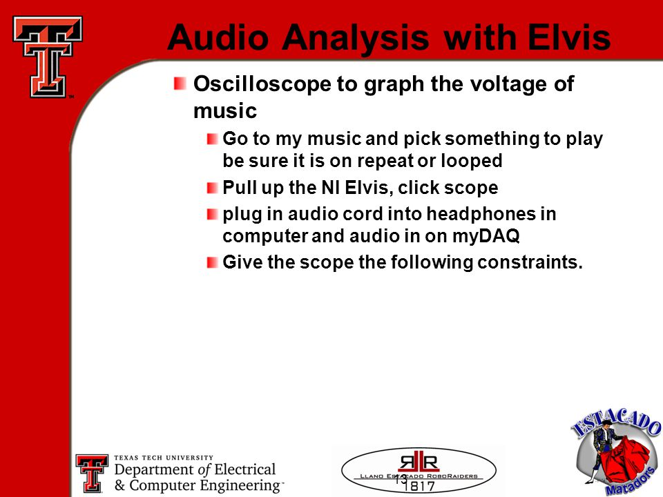 13 Audio Analysis with Elvis Oscilloscope to graph the voltage of music Go to my music and pick something to play be sure it is on repeat or looped Pull up the NI Elvis, click scope plug in audio cord into headphones in computer and audio in on myDAQ Give the scope the following constraints.