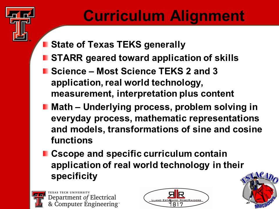 3 Curriculum Alignment State of Texas TEKS generally STARR geared toward application of skills Science – Most Science TEKS 2 and 3 application, real world technology, measurement, interpretation plus content Math – Underlying process, problem solving in everyday process, mathematic representations and models, transformations of sine and cosine functions Cscope and specific curriculum contain application of real world technology in their specificity