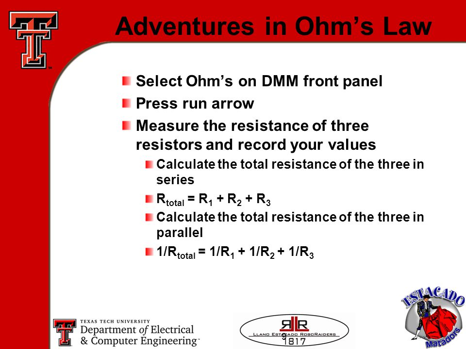9 Adventures in Ohm's Law Select Ohm's on DMM front panel Press run arrow Measure the resistance of three resistors and record your values Calculate the total resistance of the three in series R total = R 1 + R 2 + R 3 Calculate the total resistance of the three in parallel 1/R total = 1/R 1 + 1/R 2 + 1/R 3
