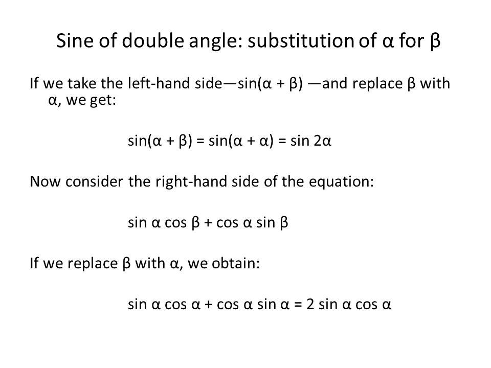 Sine of double angle: conclusion Putting our results for the LHS and RHS together, we obtain the important result: sin 2α = 2 sin α cos α This result is called the sine of a double angle.