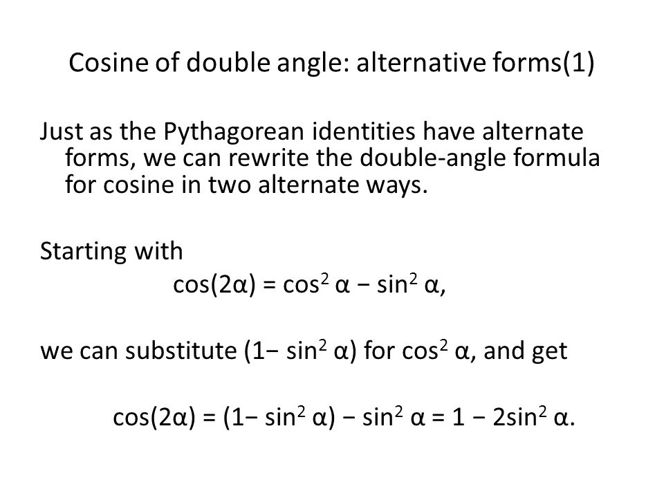 Cosine of double angle: alternative forms(2) Likewise, we can substitute (1 − cos 2 α) for sin 2 α into the right-hand side of the equation and obtain: cos 2 α − sin 2 α = cos 2 α − (1 − cos 2 α) = 2cos 2 α − 1